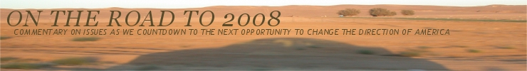 On The Road To 2008 - Commentary on issues as we countdown to the next opportunity to change the direction of America